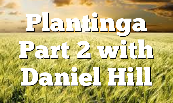 Plantinga Part 2 with Daniel Hill