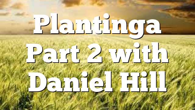 Plantinga Part 2 with Daniel Hill