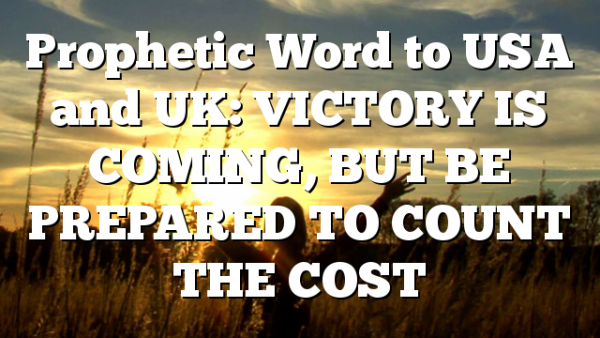 Prophetic Word to USA and UK: VICTORY IS COMING, BUT BE PREPARED TO COUNT THE COST