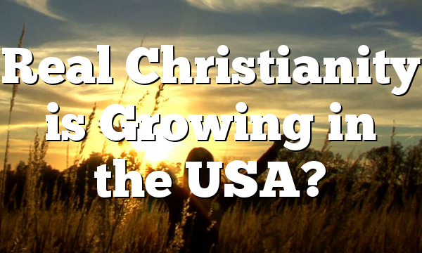 Real Christianity is Growing in the USA?