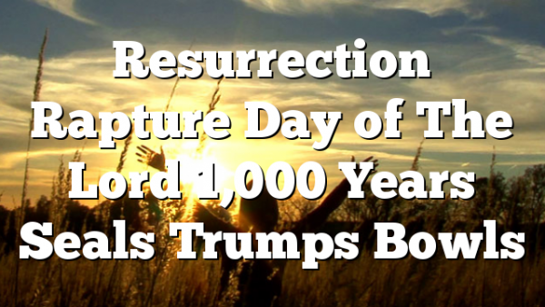 Resurrection Rapture Day of The Lord 1,000 Years Seals Trumps Bowls