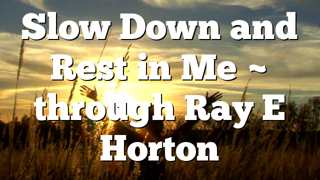 Slow Down and Rest in Me ~ through Ray E Horton