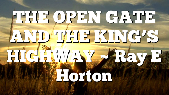 THE OPEN GATE AND THE KING'S HIGHWAY ~ Ray E Horton