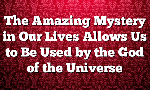 The Amazing Mystery in Our Lives Allows Us to Be Used by the God of the Universe