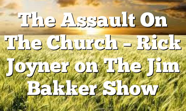 The Assault On The Church – Rick Joyner on The Jim Bakker Show
