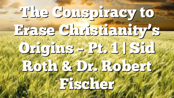 The Conspiracy to Erase Christianity's Origins – Pt. 1 | Sid Roth & Dr. Robert Fischer