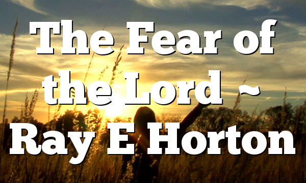The Fear of the Lord ~ Ray E Horton