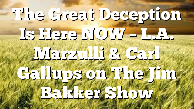 The Great Deception Is Here NOW – L.A. Marzulli & Carl Gallups on The Jim Bakker Show