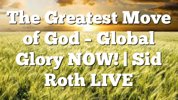 The Greatest Move of God – Global Glory NOW! | Sid Roth LIVE