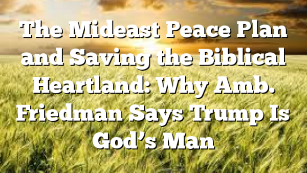 The Mideast Peace Plan and Saving the Biblical Heartland: Why Amb. Friedman Says Trump Is God's Man