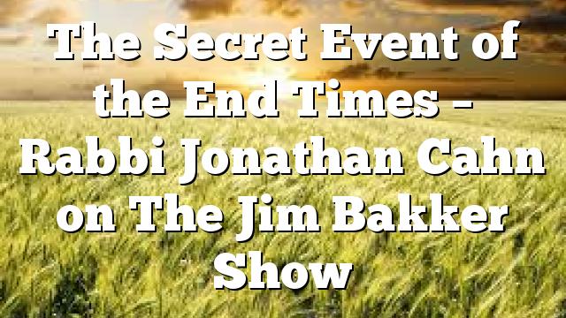The Secret Event of the End Times – Rabbi Jonathan Cahn on The Jim Bakker Show