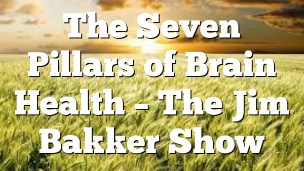 The Seven Pillars of Brain Health – The Jim Bakker Show