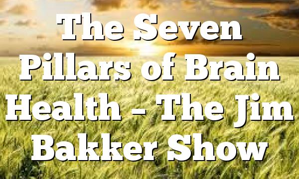 The Seven Pillars of Brain Health – The Jim Bakker Show