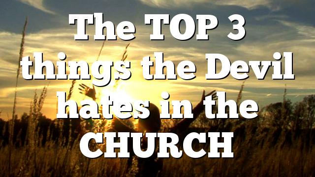 The TOP 3 things the Devil hates in the CHURCH