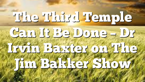 The Third Temple Can It Be Done – Dr Irvin Baxter on The Jim Bakker Show