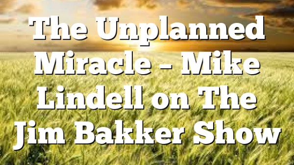 The Unplanned Miracle – Mike Lindell on The Jim Bakker Show