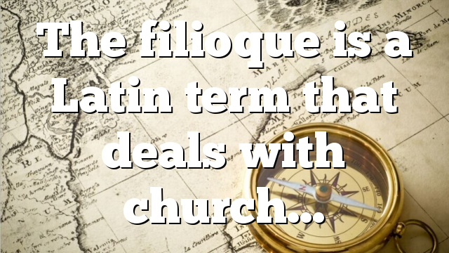 The filioque is a Latin term that deals with church…