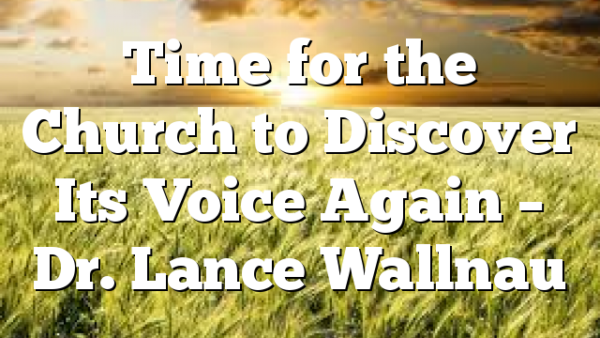 Time for the Church to Discover Its Voice Again – Dr. Lance Wallnau