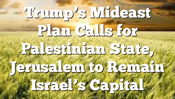 Trump's Mideast Plan Calls for Palestinian State, Jerusalem to Remain Israel's Capital