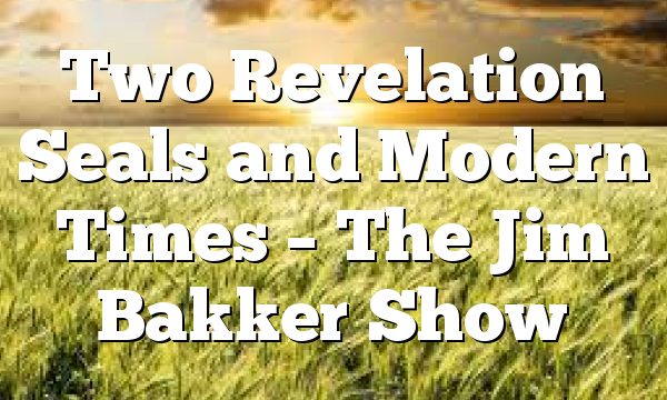 Two Revelation Seals and Modern Times – The Jim Bakker Show