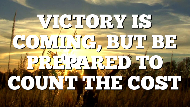 VICTORY IS COMING, BUT BE PREPARED TO COUNT THE COST