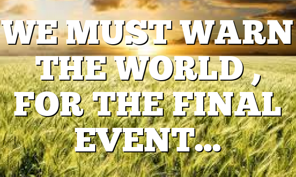 WE MUST WARN THE WORLD , FOR THE FINAL EVENT…
