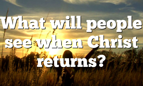 What will people see when Christ returns?