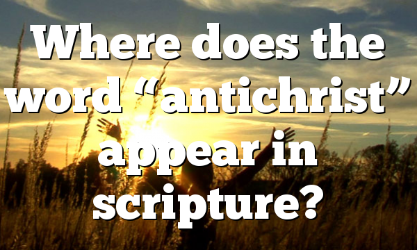"Where does the word ""antichrist"" appear in scripture?"