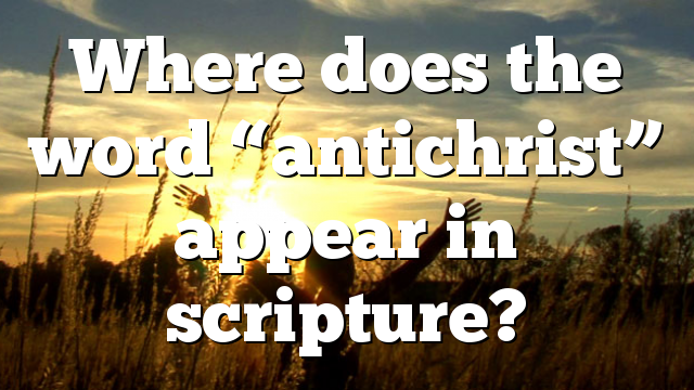 """Where does the word """"antichrist"""" appear in scripture?"""