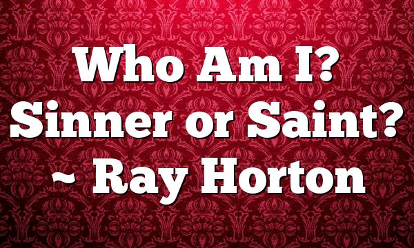 Who Am I? Sinner or Saint? ~ Ray Horton