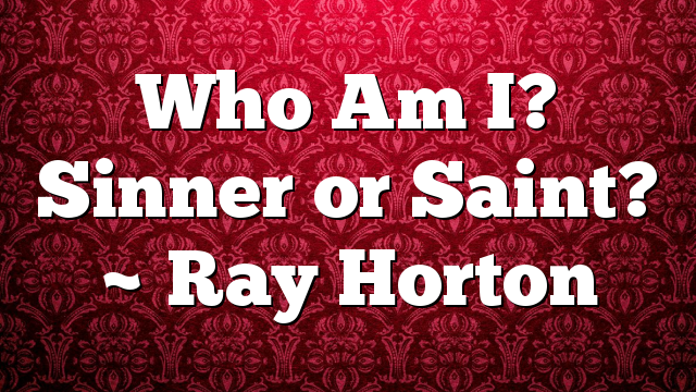 Who Am I? Sinner or Saint? ~ Ray Horton