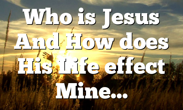Who is Jesus And How does His Life effect Mine…