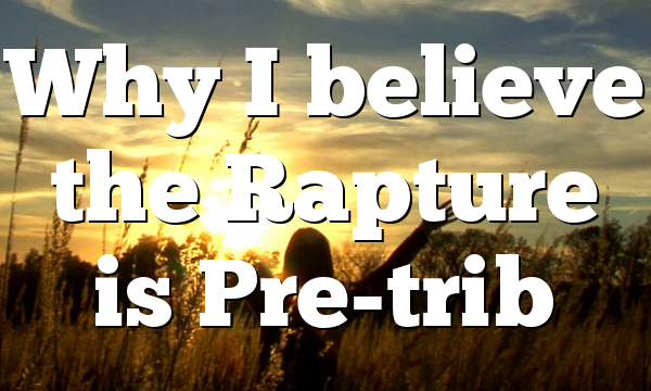 Why I believe the Rapture is Pre-trib