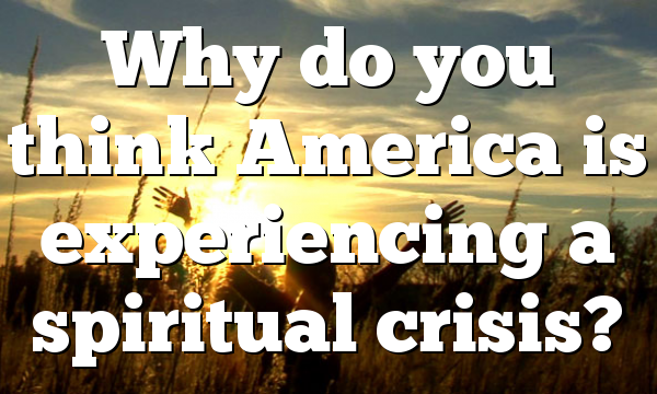 Why do you think America is experiencing a spiritual crisis?