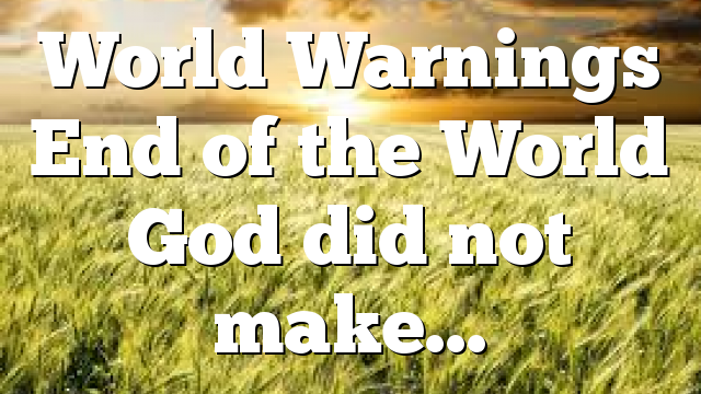 World Warnings End of the World God did not make…
