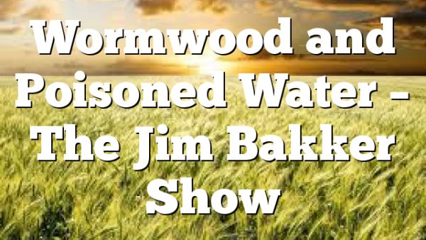Wormwood and Poisoned Water – The Jim Bakker Show