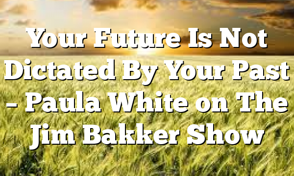 Your Future Is Not Dictated By Your Past – Paula White on The Jim Bakker Show