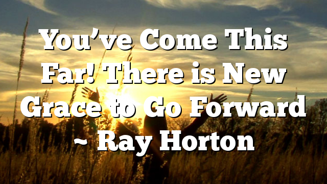 You've Come This Far! There is New Grace to Go Forward ~ Ray Horton
