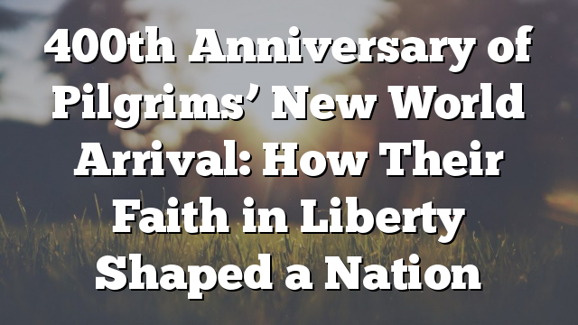 400th Anniversary of Pilgrims' New World Arrival: How Their Faith in Liberty Shaped a Nation