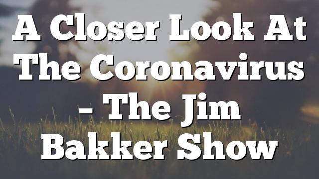 A Closer Look At The Coronavirus – The Jim Bakker Show