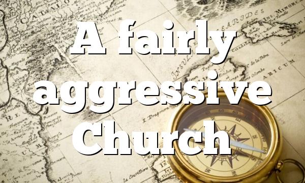 A fairly aggressive Church