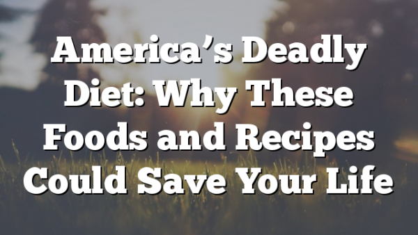 America's Deadly Diet: Why These Foods and Recipes Could Save Your Life