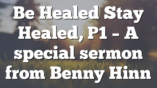 Be Healed Stay Healed, P1 – A special sermon from Benny Hinn