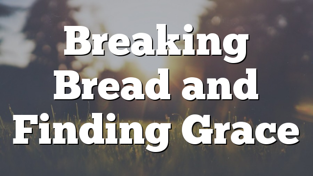 Breaking Bread and Finding Grace