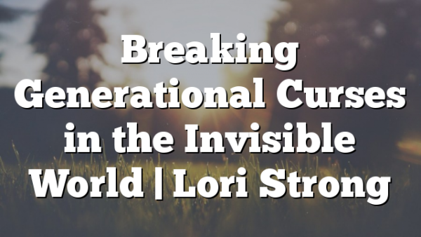 Breaking Generational Curses in the Invisible World | Lori Strong