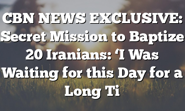 CBN NEWS EXCLUSIVE: Secret Mission to Baptize 20 Iranians: 'I Was Waiting for this Day for a Long Ti