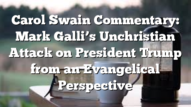 Carol Swain Commentary: Mark Galli's Unchristian Attack on President Trump from an Evangelical Perspective
