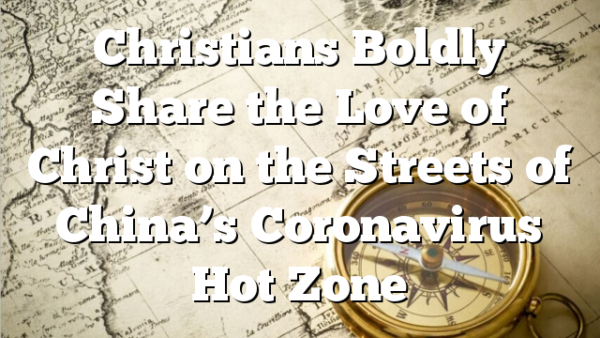 Christians Boldly Share the Love of Christ on the Streets of China's Coronavirus Hot Zone