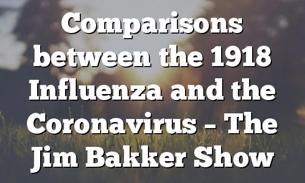 Comparisons between the 1918 Influenza and the Coronavirus – The Jim Bakker Show