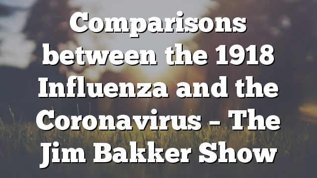 Comparisons between the 1918 Influenza and the Coronavirus – The Jim Bakker Show